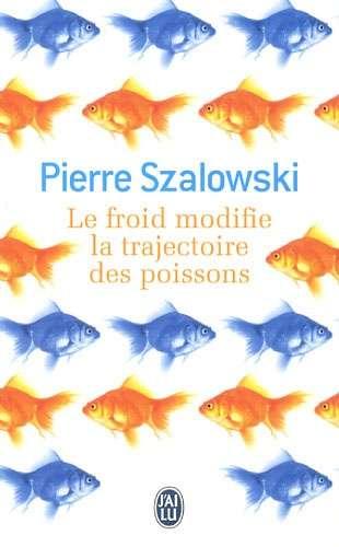 Le froid modifie la trajectoire des poissons : roman | Szalowski, Pierre (1959-....)